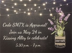The City of San Marcos invites the community to join in a celebration of the adoption of Code SMTX on May 24 from 5:30 p.m. to 7 p.m. in Kissing Alley, 121 E. Hopkins St.  In the event of rain, the event will be held at the Courthouse Rotunda, 111 E. San Antonio St.  Code SMTX was approved by the San Marcos City Council on April 17, 2018.  It is a four-year community effort that ensures the Vision of the City's Comprehensive Plan.  Click on the following link to view the new San Marcos Development Code:  www.sanmarcostx.gov/SMTXdevcode.